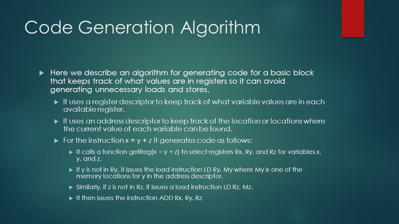 Code Generation Algorithm  Here we describe an algorithm for generating code for a basic block that keeps track of what values are in registers so it can avoid generating unnecessary loads and stores.