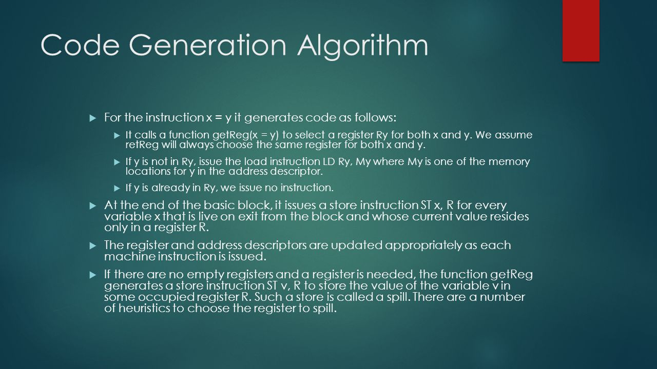 Code Generation Algorithm  For the instruction x = y it generates code as follows:  It calls a function getReg(x = y) to select a register Ry for both x and y.