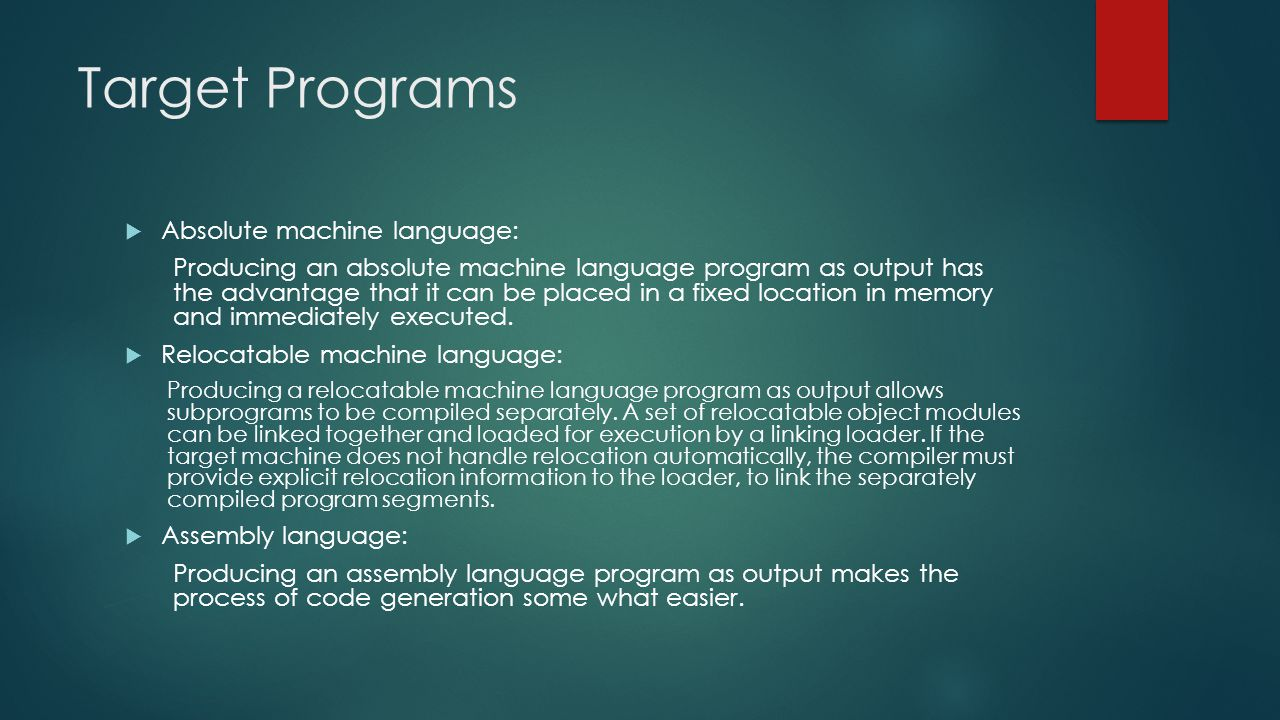Target Programs  Absolute machine language: Producing an absolute machine language program as output has the advantage that it can be placed in a fixed location in memory and immediately executed.