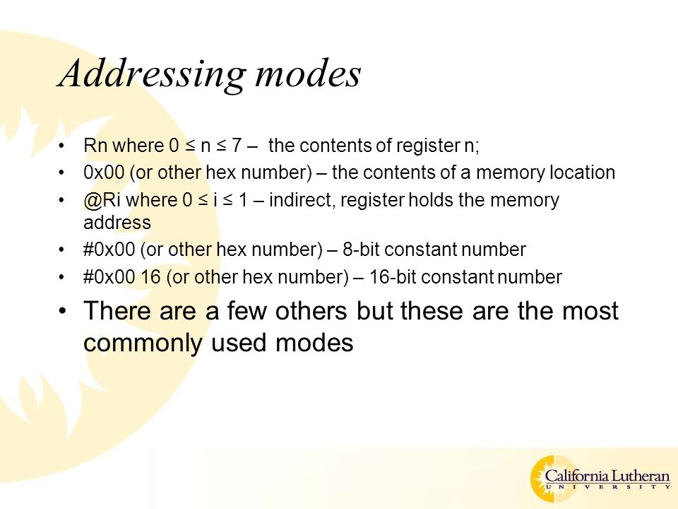 Addressing modes Rn where 0 ≤ n ≤ 7 – the contents of register n; 0x00 (or other hex number) – the contents of a memory location @Ri where 0 ≤ i ≤ 1 –