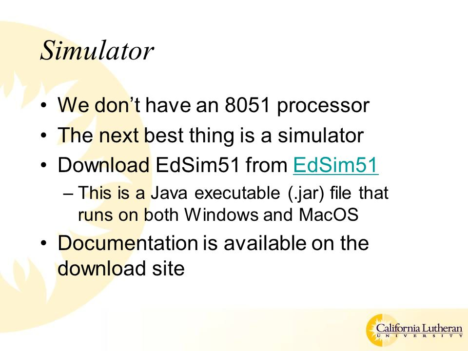 Simulator We don't have an 8051 processor The next best thing is a simulator Download EdSim51 from EdSim51EdSim51 –This is a Java executable (.jar) fi