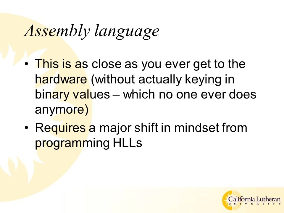 Assembly language This is as close as you ever get to the hardware (without actually keying in binary values – which no one ever does anymore) Require