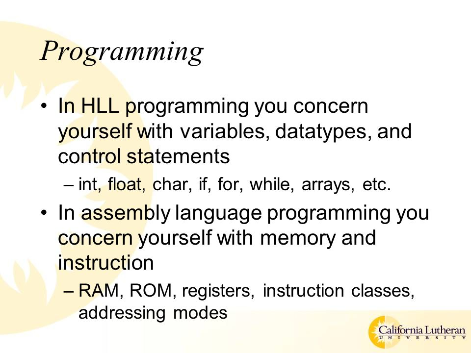 Programming In HLL programming you concern yourself with variables, datatypes, and control statements –int, float, char, if, for, while, arrays, etc.
