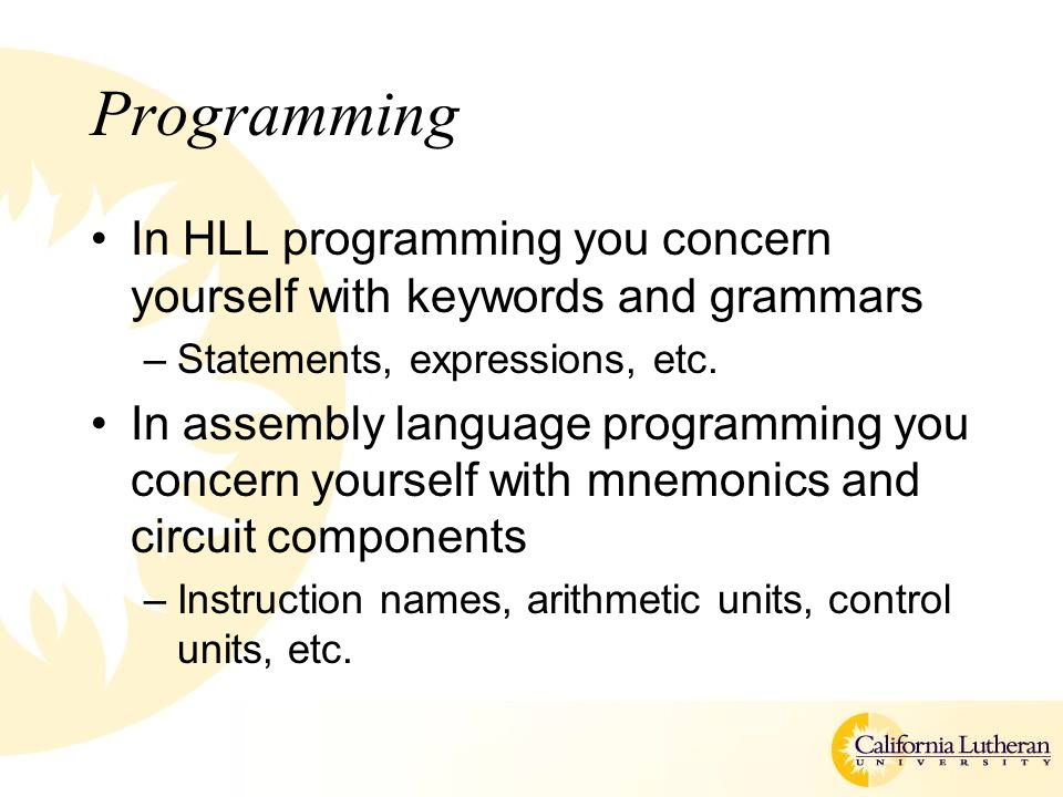 Programming In HLL programming you concern yourself with keywords and grammars –Statements, expressions, etc. In assembly language programming you con