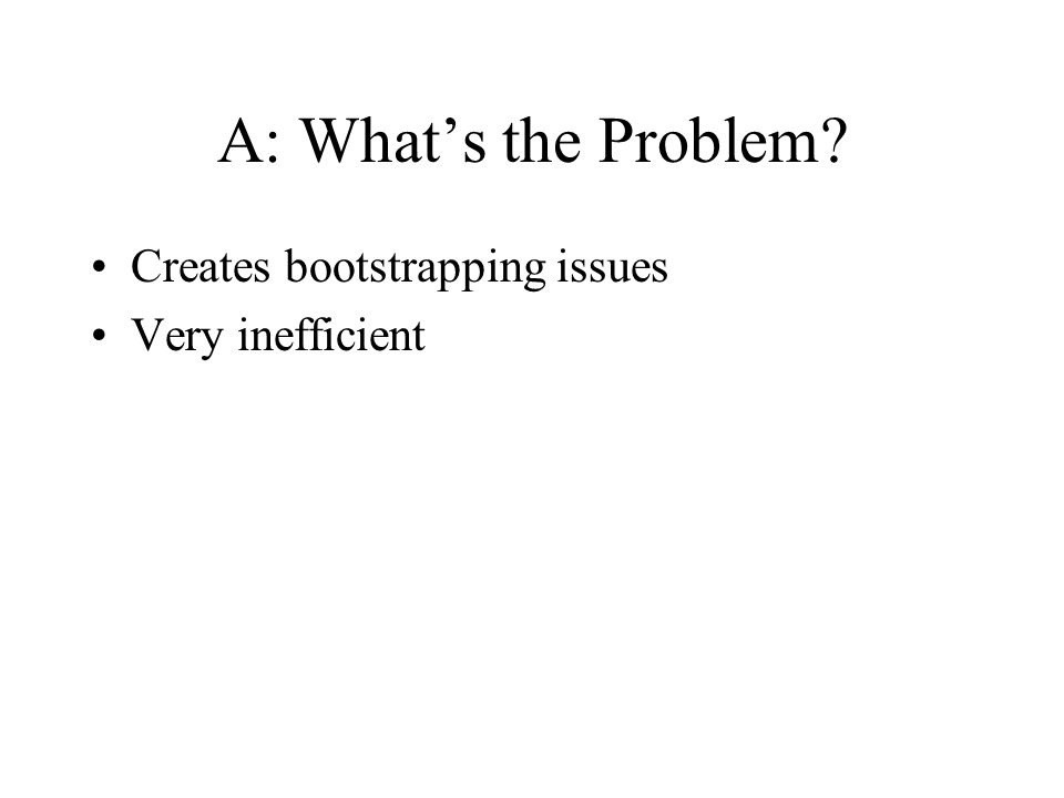A: What's the Problem Creates bootstrapping issues Very inefficient