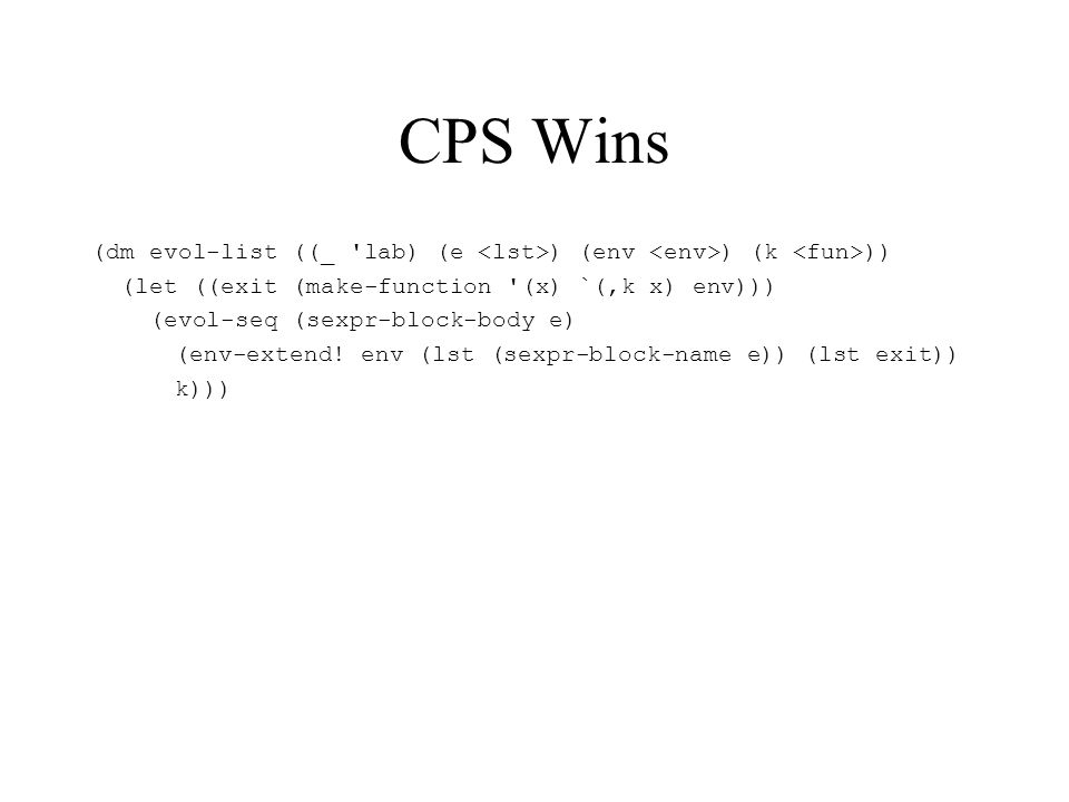 CPS Wins (dm evol-list ((_ lab) (e ) (env ) (k )) (let ((exit (make-function (x) `(,k x) env))) (evol-seq (sexpr-block-body e) (env-extend.