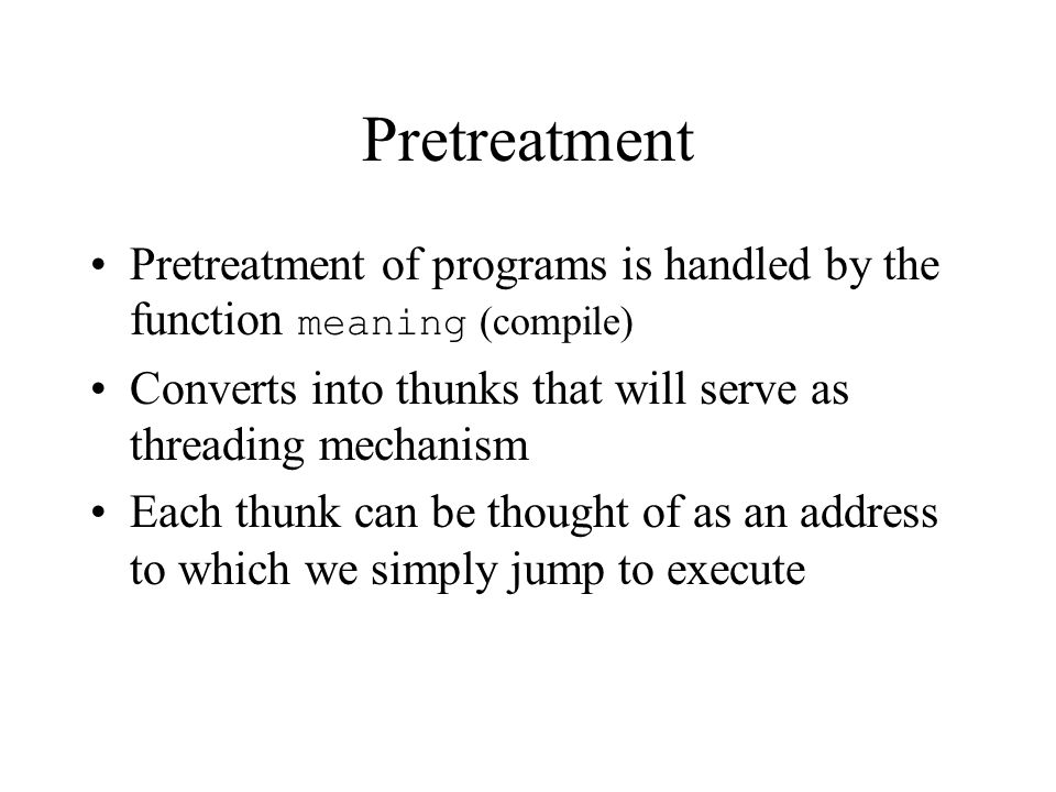 Pretreatment Pretreatment of programs is handled by the function meaning (compile) Converts into thunks that will serve as threading mechanism Each thunk can be thought of as an address to which we simply jump to execute