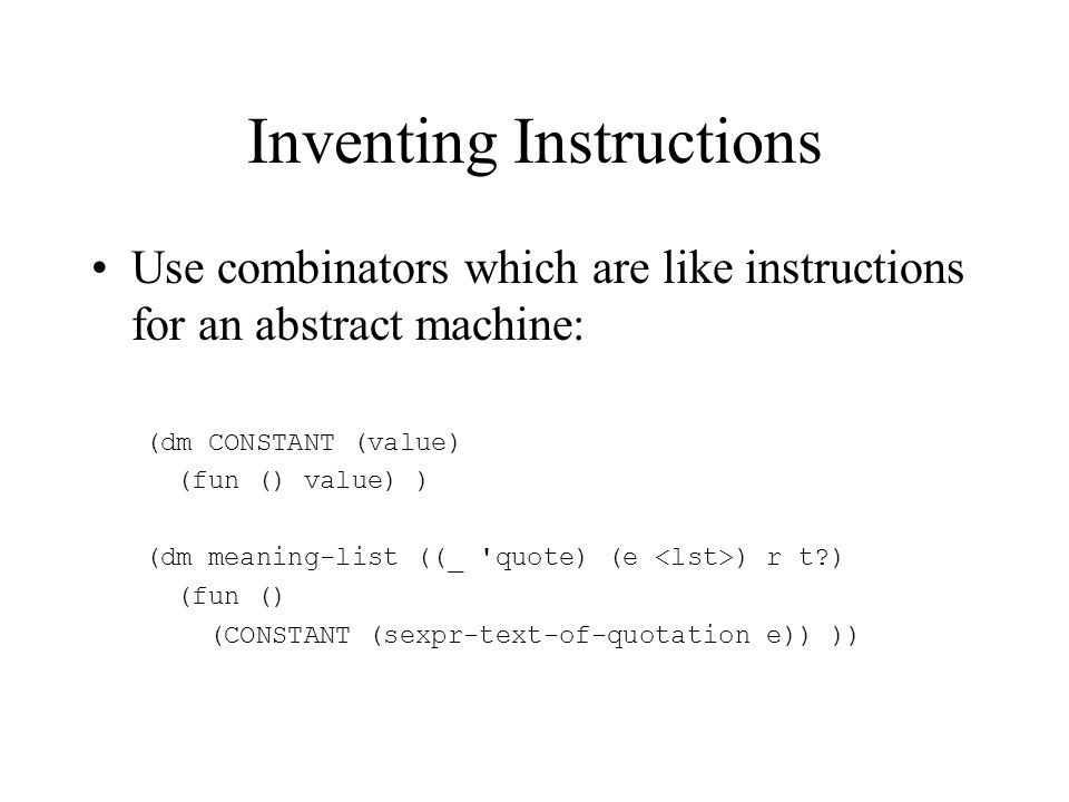 Inventing Instructions Use combinators which are like instructions for an abstract machine: (dm CONSTANT (value) (fun () value) ) (dm meaning-list ((_ quote) (e ) r t ) (fun () (CONSTANT (sexpr-text-of-quotation e)) ))