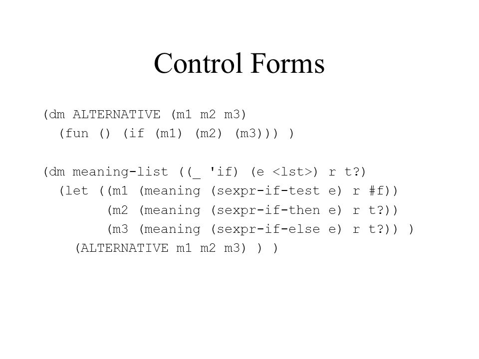 Control Forms (dm ALTERNATIVE (m1 m2 m3) (fun () (if (m1) (m2) (m3))) ) (dm meaning-list ((_ if) (e ) r t ) (let ((m1 (meaning (sexpr-if-test e) r #f)) (m2 (meaning (sexpr-if-then e) r t )) (m3 (meaning (sexpr-if-else e) r t )) ) (ALTERNATIVE m1 m2 m3) ) )