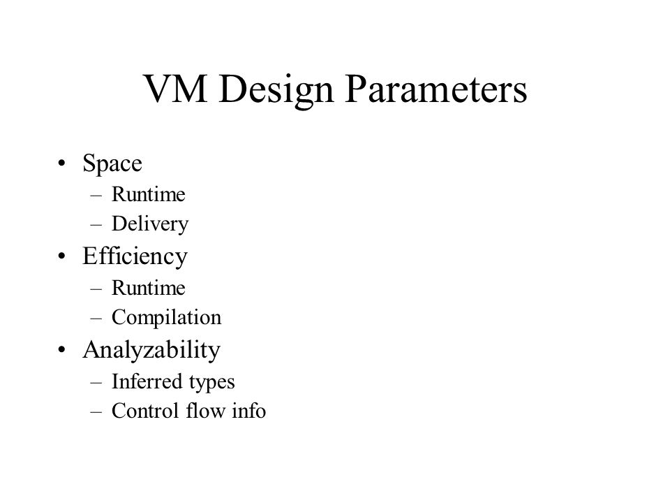 VM Design Parameters Space –Runtime –Delivery Efficiency –Runtime –Compilation Analyzability –Inferred types –Control flow info