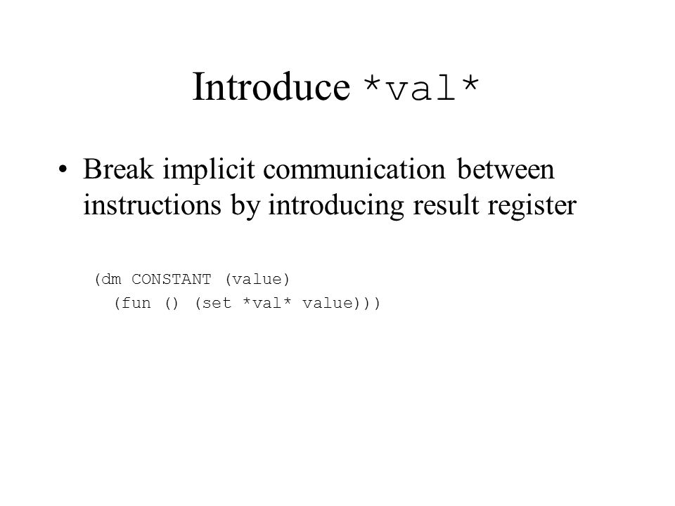 Introduce *val* Break implicit communication between instructions by introducing result register (dm CONSTANT (value) (fun () (set *val* value)))