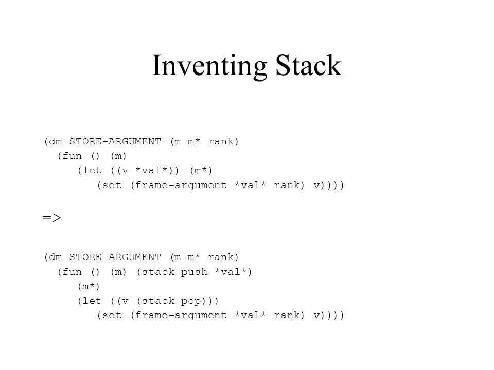 Inventing Stack (dm STORE-ARGUMENT (m m* rank) (fun () (m) (let ((v *val*)) (m*) (set (frame-argument *val* rank) v)))) => (dm STORE-ARGUMENT (m m* rank) (fun () (m) (stack-push *val*) (m*) (let ((v (stack-pop))) (set (frame-argument *val* rank) v))))
