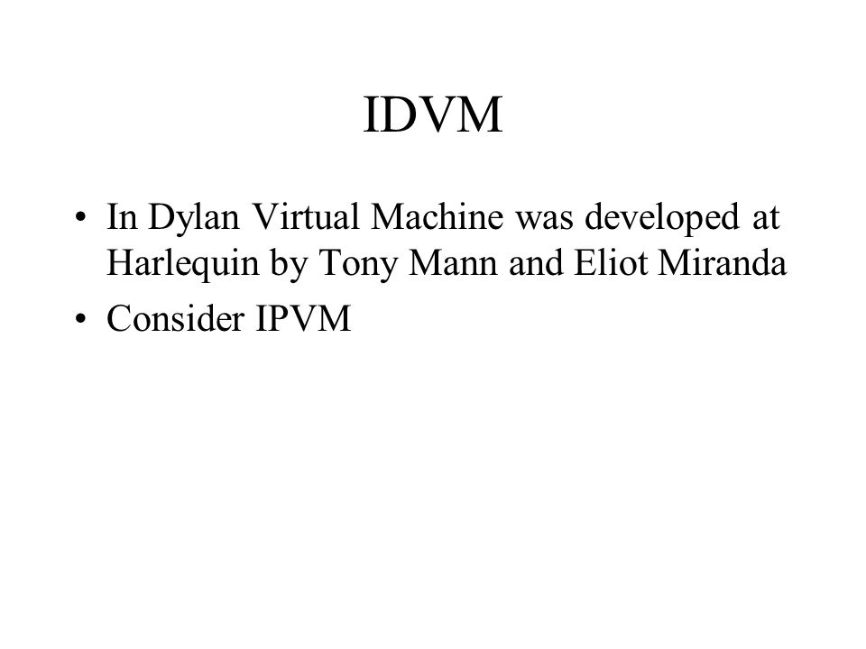 IDVM In Dylan Virtual Machine was developed at Harlequin by Tony Mann and Eliot Miranda Consider IPVM