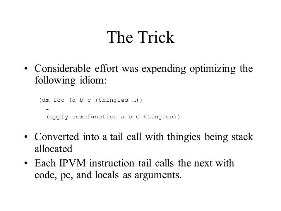 The Trick Considerable effort was expending optimizing the following idiom: (dm foo (a b c (thingies …)) … (apply somefunction a b c thingies)) Converted into a tail call with thingies being stack allocated Each IPVM instruction tail calls the next with code, pc, and locals as arguments.