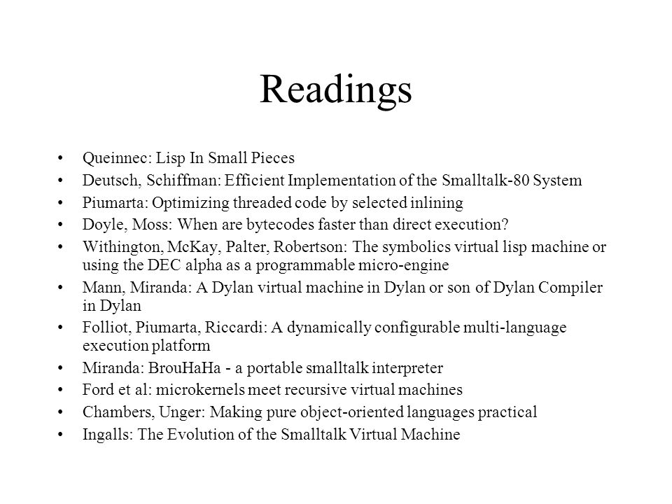 Readings Queinnec: Lisp In Small Pieces Deutsch, Schiffman: Efficient Implementation of the Smalltalk-80 System Piumarta: Optimizing threaded code by selected inlining Doyle, Moss: When are bytecodes faster than direct execution.
