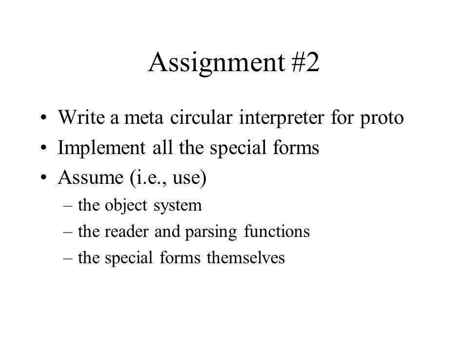 Assignment #2 Write a meta circular interpreter for proto Implement all the special forms Assume (i.e., use) –the object system –the reader and parsing functions –the special forms themselves
