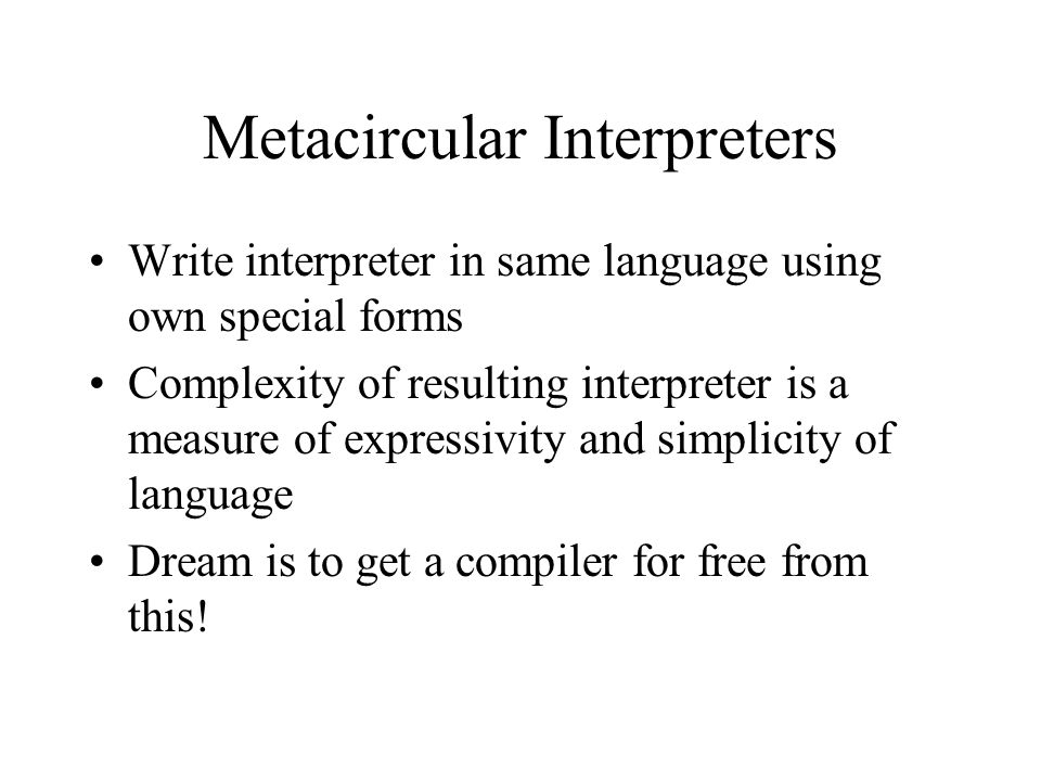 Metacircular Interpreters Write interpreter in same language using own special forms Complexity of resulting interpreter is a measure of expressivity and simplicity of language Dream is to get a compiler for free from this!