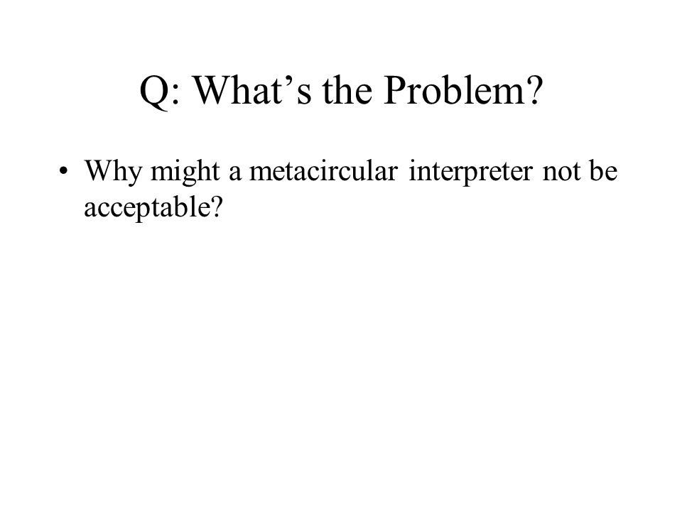 Q: What's the Problem Why might a metacircular interpreter not be acceptable