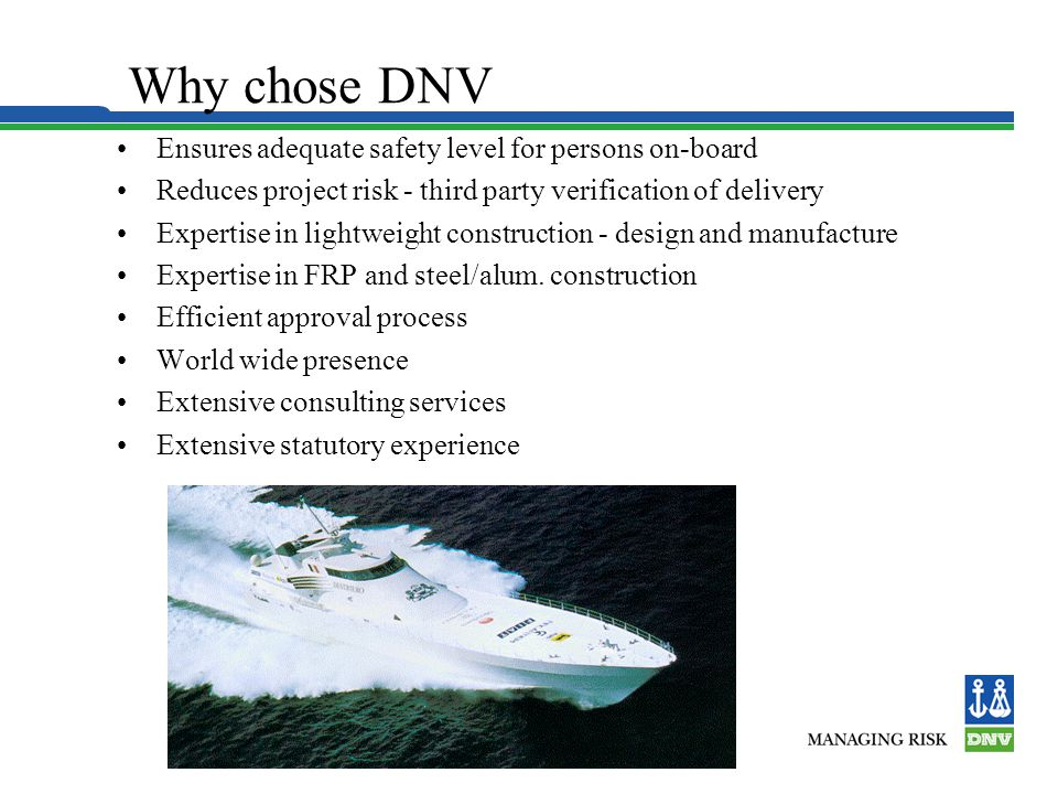 Why chose DNV Ensures adequate safety level for persons on-board Reduces project risk - third party verification of delivery Expertise in lightweight construction - design and manufacture Expertise in FRP and steel/alum.