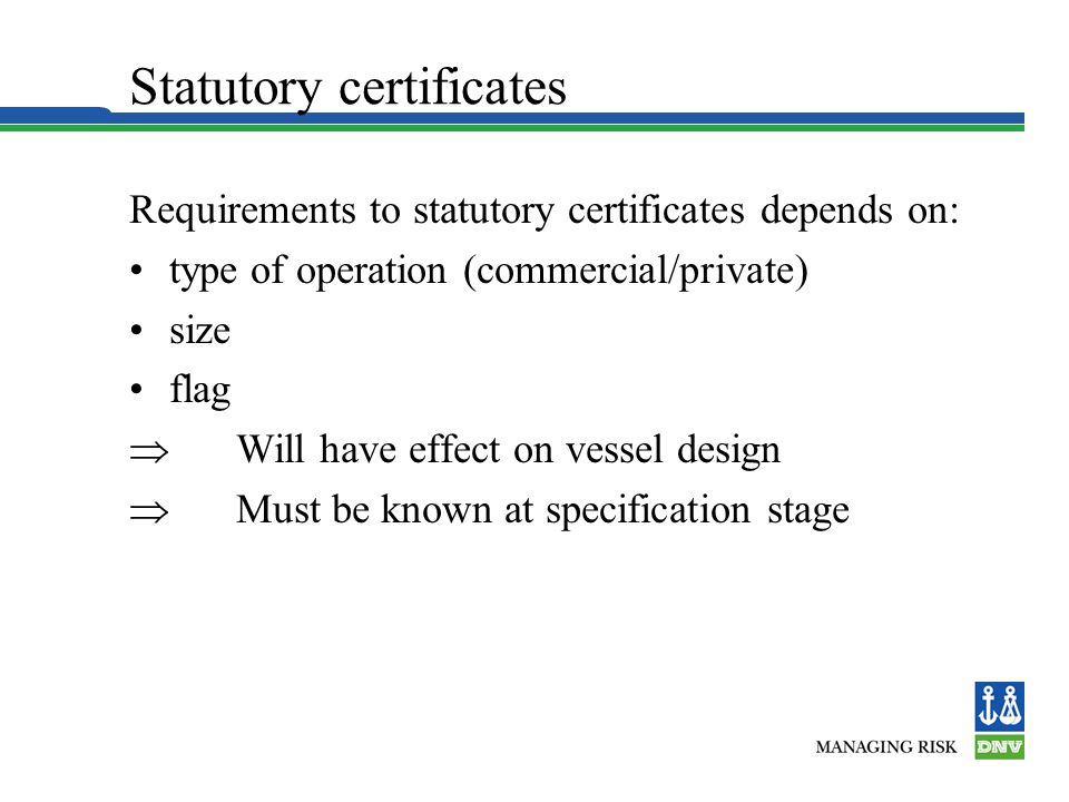 Statutory certificates Requirements to statutory certificates depends on: type of operation (commercial/private) size flag  Will have effect on vessel design  Must be known at specification stage