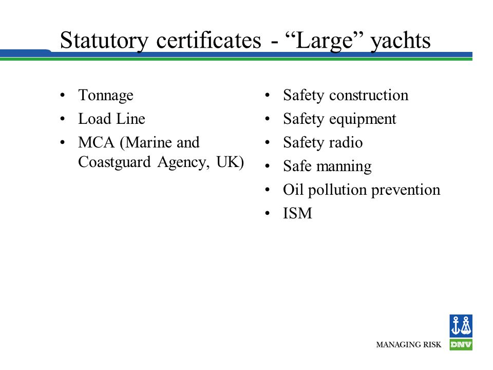 Statutory certificates - Large yachts Tonnage Load Line MCA (Marine and Coastguard Agency, UK) Safety construction Safety equipment Safety radio Safe manning Oil pollution prevention ISM