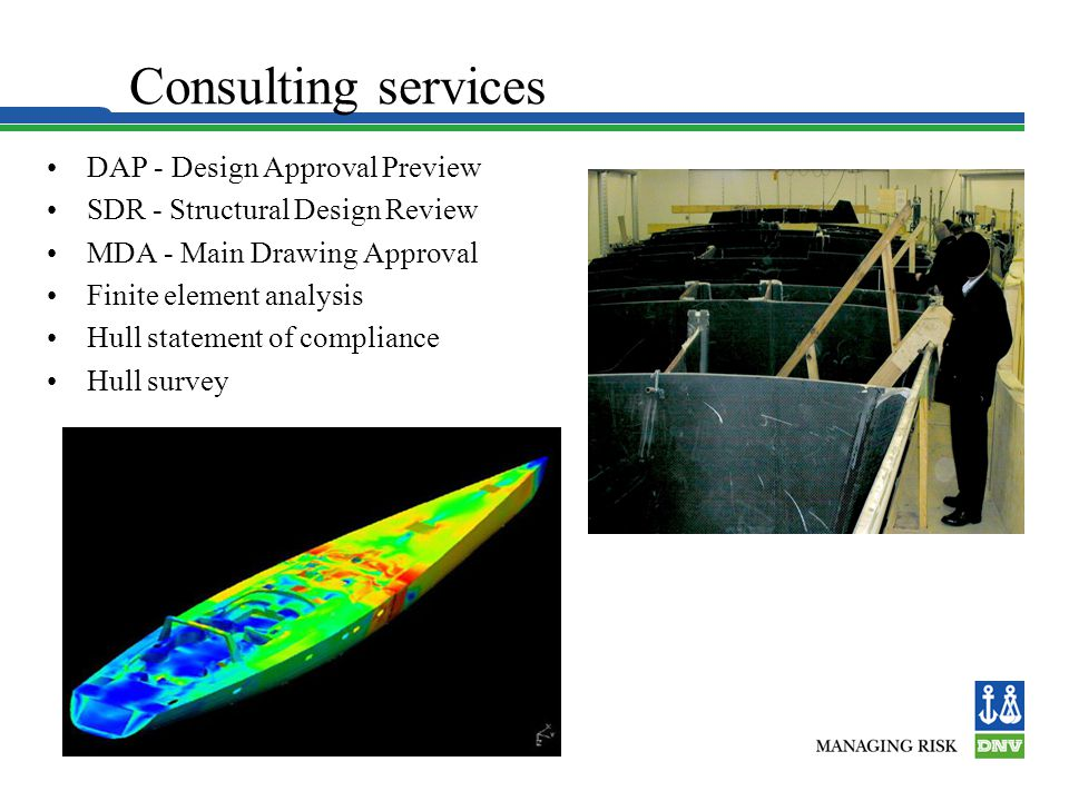 Consulting services DAP - Design Approval Preview SDR - Structural Design Review MDA - Main Drawing Approval Finite element analysis Hull statement of