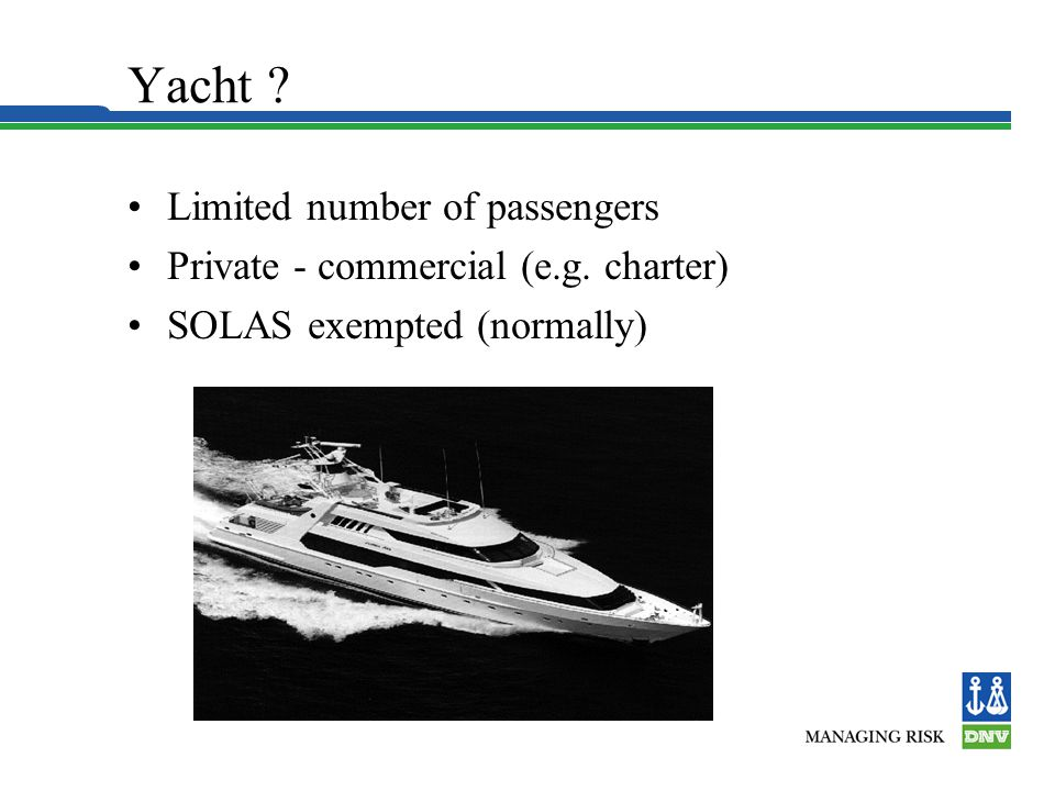 Yacht ? Limited number of passengers Private - commercial (e.g. charter) SOLAS exempted (normally)