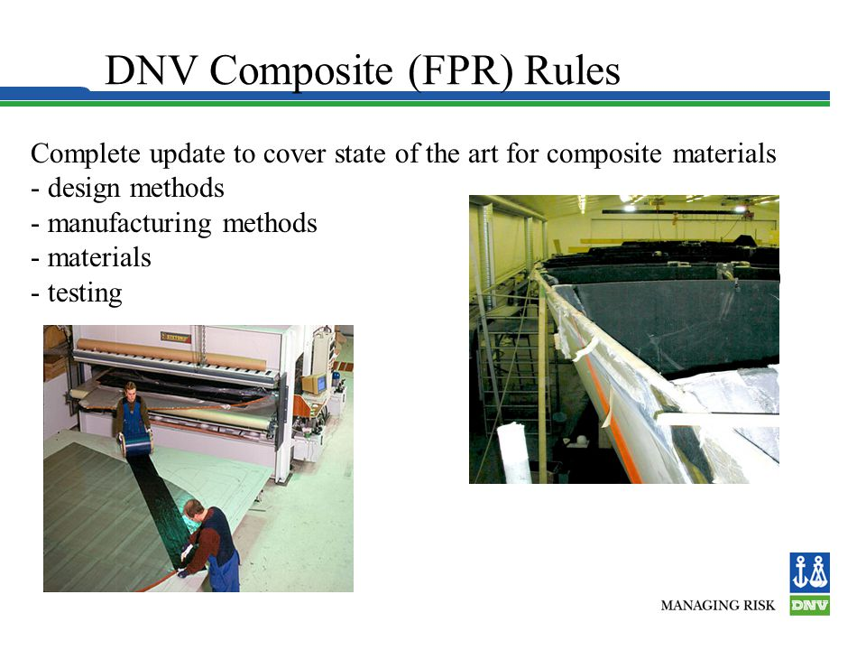 DNV Composite (FPR) Rules Complete update to cover state of the art for composite materials - design methods - manufacturing methods - materials - tes