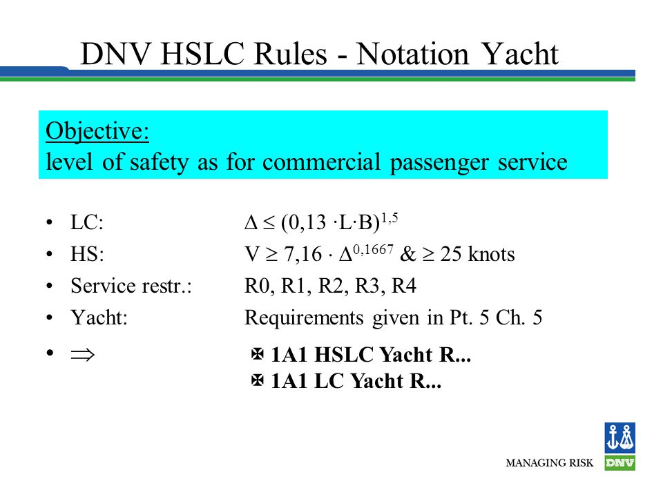 DNV HSLC Rules - Notation Yacht LC:   (0,13 ·L·B) 1,5 HS:V  7,16   0,1667 &  25 knots Service restr.:R0, R1, R2, R3, R4 Yacht:Requirements given in Pt.