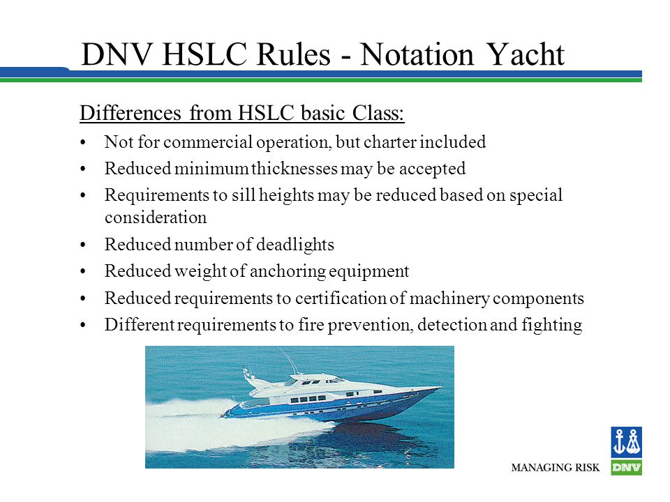 DNV HSLC Rules - Notation Yacht Differences from HSLC basic Class: Not for commercial operation, but charter included Reduced minimum thicknesses may