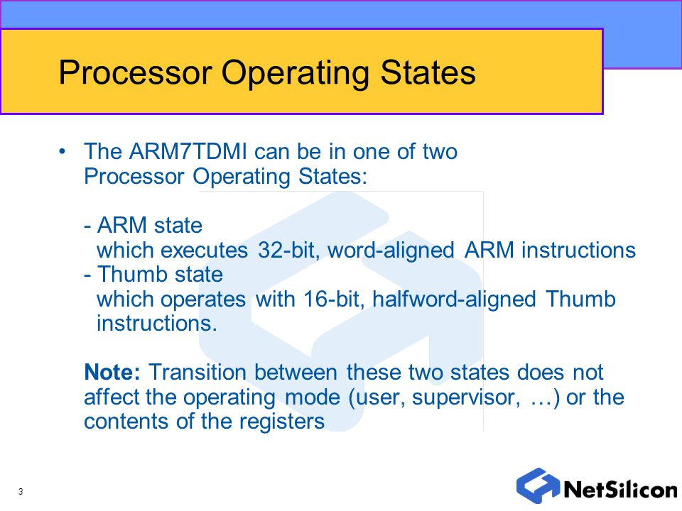 3 Processor Operating States The ARM7TDMI can be in one of two Processor Operating States: - ARM state which executes 32-bit, word-aligned ARM instruc