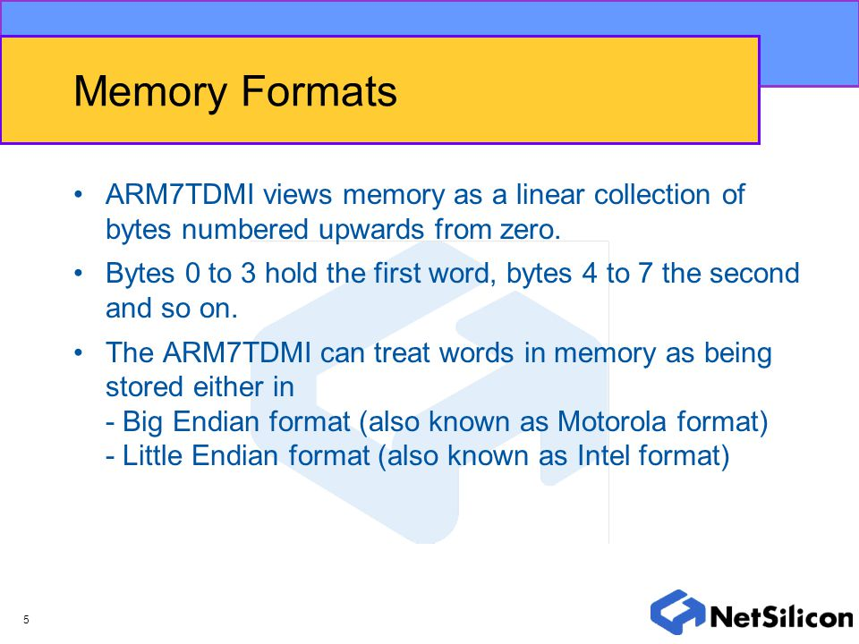 5 Memory Formats ARM7TDMI views memory as a linear collection of bytes numbered upwards from zero. Bytes 0 to 3 hold the first word, bytes 4 to 7 the