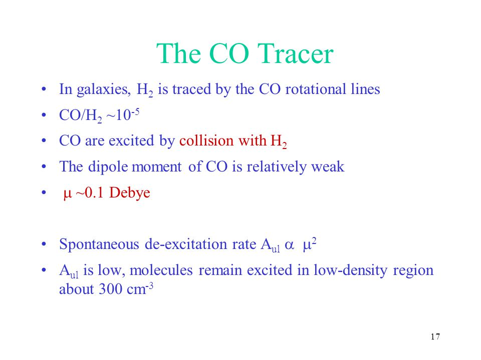 17 The CO Tracer In galaxies, H 2 is traced by the CO rotational lines CO/H 2 ~10 -5 CO are excited by collision with H 2 The dipole moment of CO is r