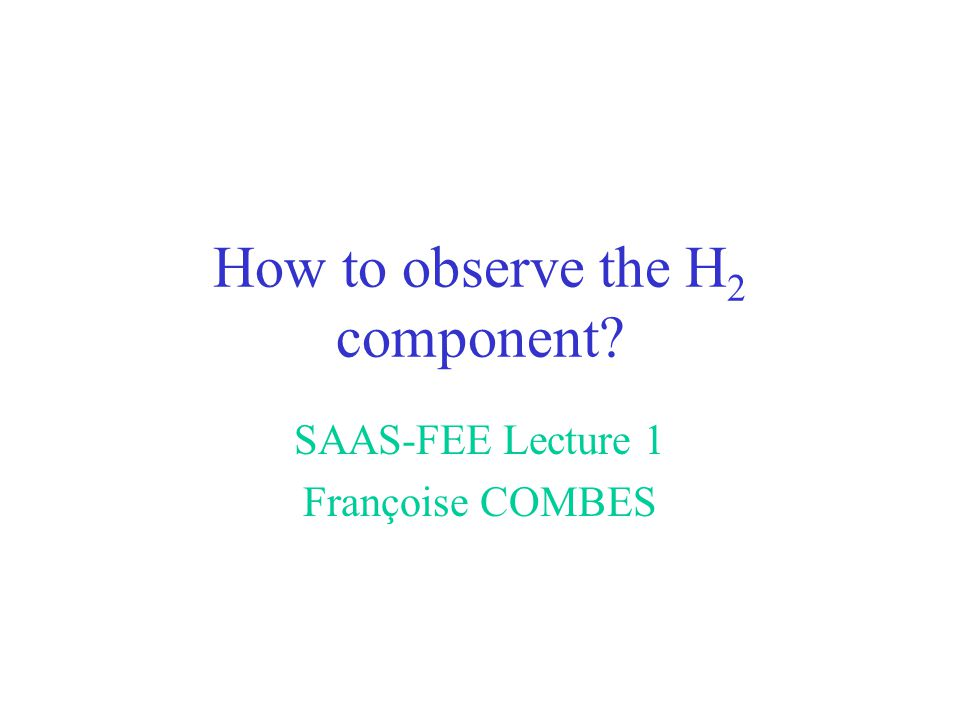 How to observe the H 2 component? SAAS-FEE Lecture 1 Françoise COMBES