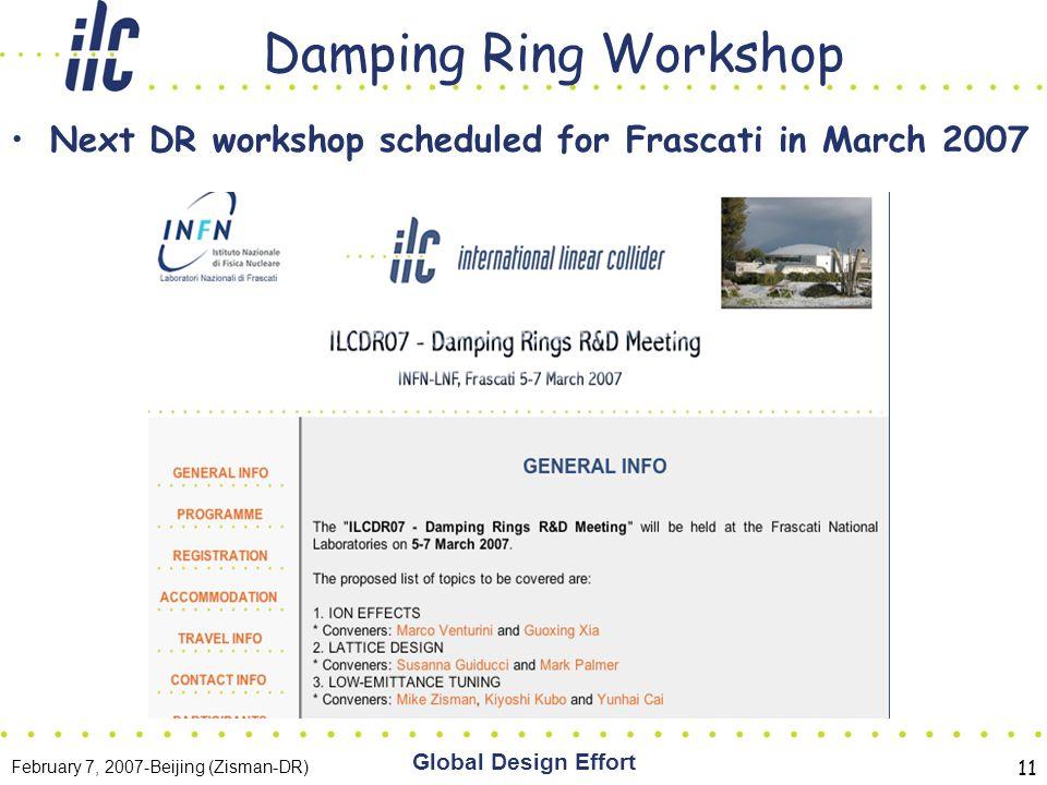 February 7, 2007-Beijing (Zisman-DR) Global Design Effort 11 Damping Ring Workshop Next DR workshop scheduled for Frascati in March 2007
