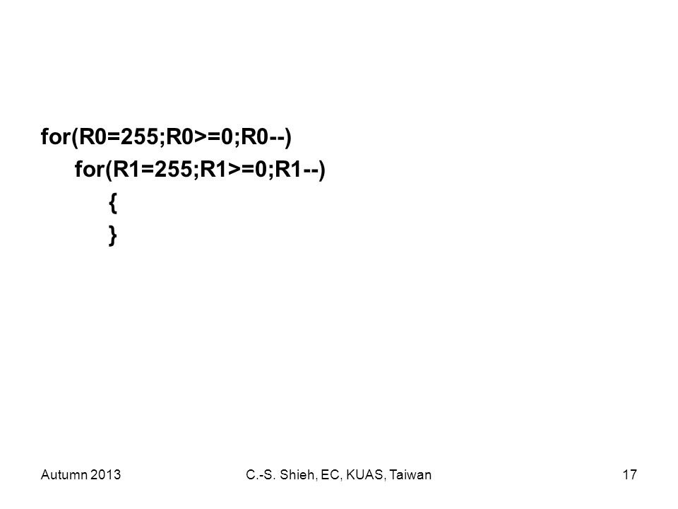 Autumn 2013C.-S. Shieh, EC, KUAS, Taiwan17 for(R0=255;R0>=0;R0--) for(R1=255;R1>=0;R1--) { }