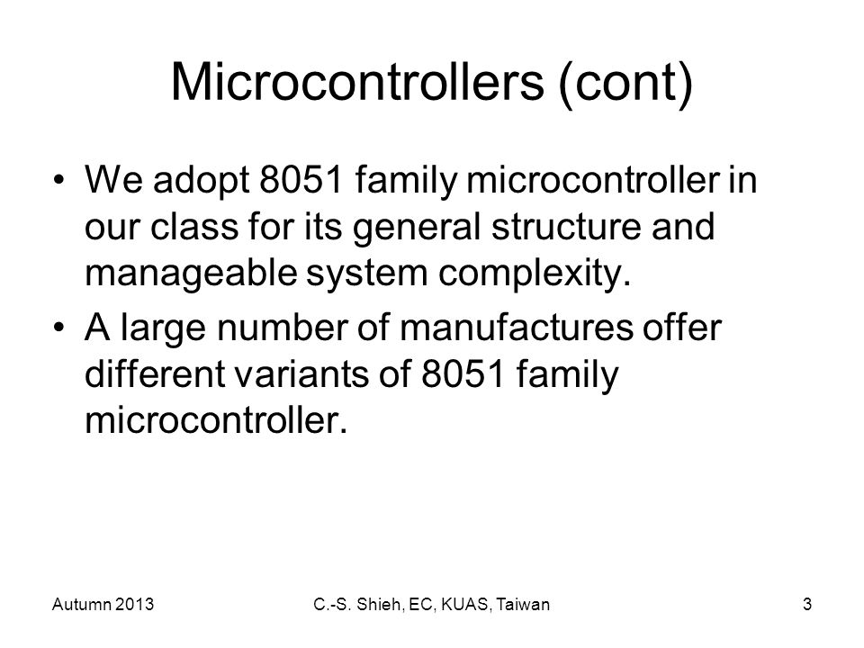 Autumn 2013C.-S. Shieh, EC, KUAS, Taiwan3 Microcontrollers (cont) We adopt 8051 family microcontroller in our class for its general structure and mana