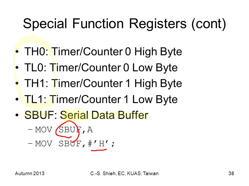 Autumn 2013C.-S. Shieh, EC, KUAS, Taiwan38 Special Function Registers (cont) TH0: Timer/Counter 0 High Byte TL0: Timer/Counter 0 Low Byte TH1: Timer/C