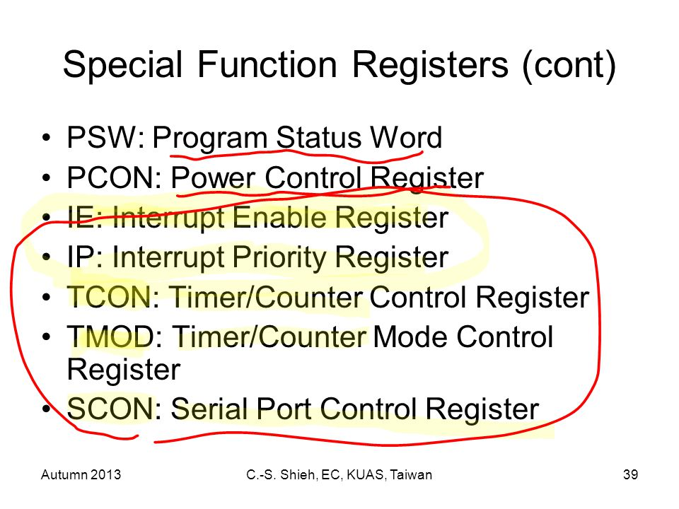 Autumn 2013C.-S. Shieh, EC, KUAS, Taiwan39 Special Function Registers (cont) PSW: Program Status Word PCON: Power Control Register IE: Interrupt Enabl
