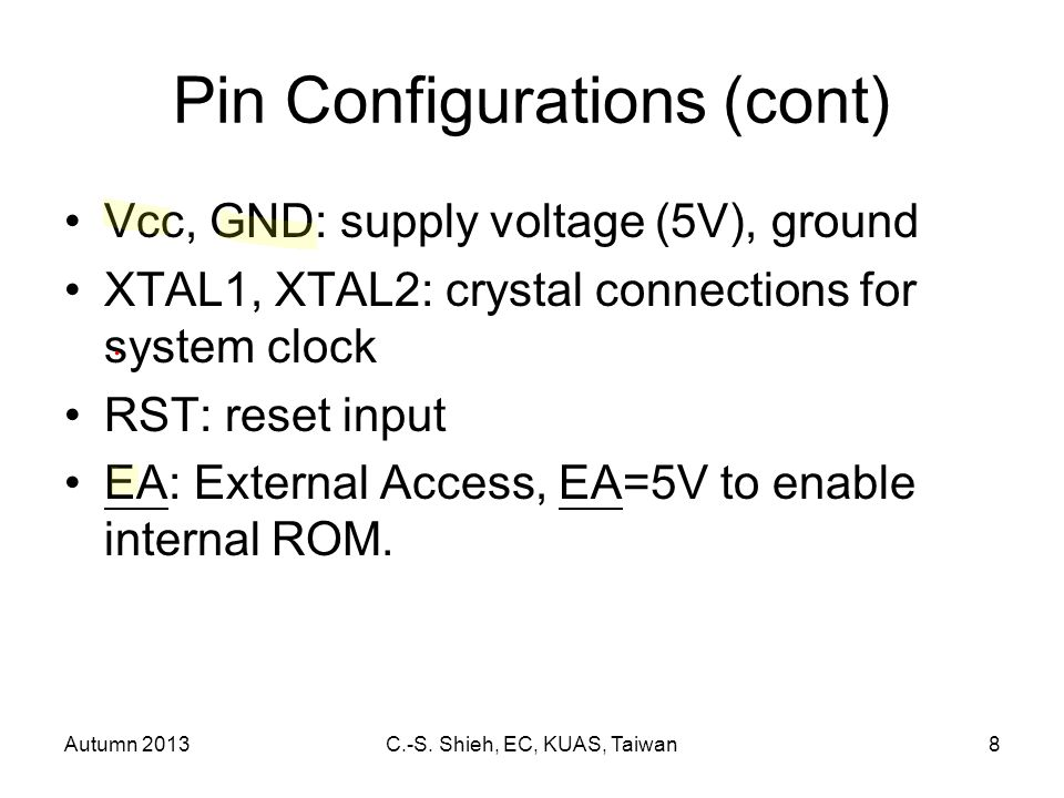 Autumn 2013C.-S. Shieh, EC, KUAS, Taiwan8 Pin Configurations (cont) Vcc, GND: supply voltage (5V), ground XTAL1, XTAL2: crystal connections for system
