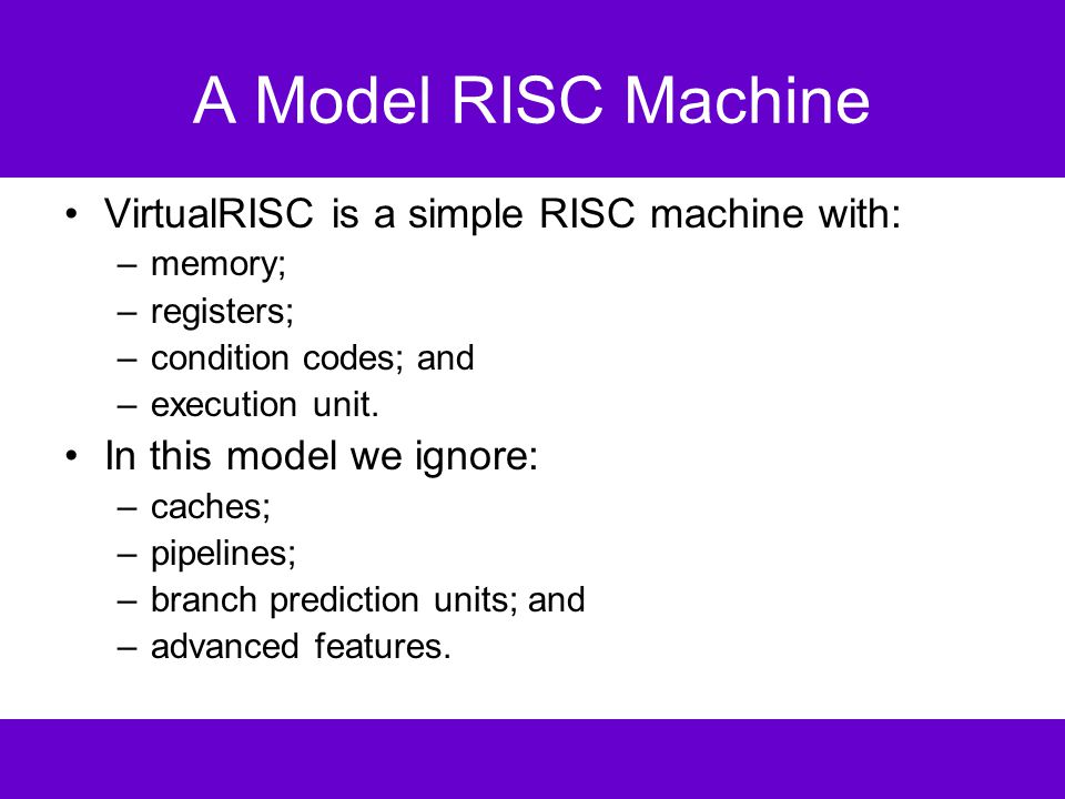 VirtualRISC Memory a stack –used for function call frames; a heap –used for dynamically allocated memory; a global pool –used to store global variables; and a code segment –used to store VirtualRISC instructions.