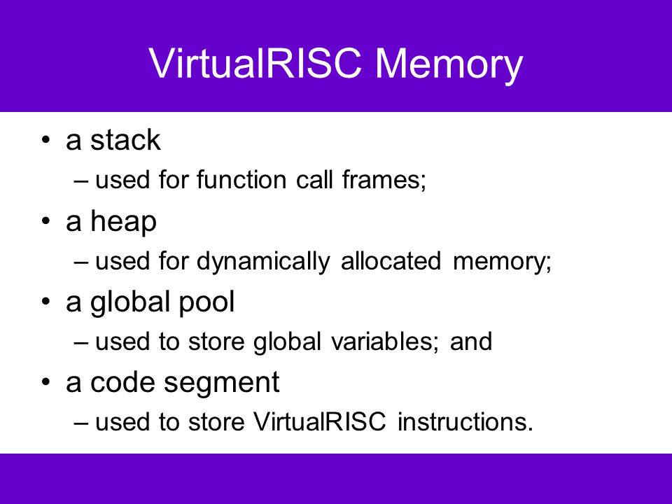 Example VirtualRISC Code _fact: save sp,-112,sp // save stack frame st R0,[fp+68] // save arg n in caller frame mov 1,R0 // R0 := 1 st R0,[fp-16] // sum is in [fp-16] mov 2,R0 // RO := 2 st RO,[%fp-12] // i is in [fp-12] L3: ld [fp-12],R0 // load i into R0 ld [fp+68],R1 // load n into R1 cmp R0,R1 // compare R0 to R1 ble L5 // if R0 <= R1 goto L5 b L4 // goto L4