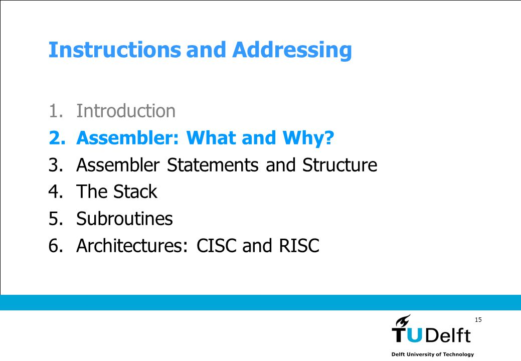 15 Instructions and Addressing 1.Introduction 2.Assembler: What and Why? 3.Assembler Statements and Structure 4.The Stack 5.Subroutines 6.Architecture