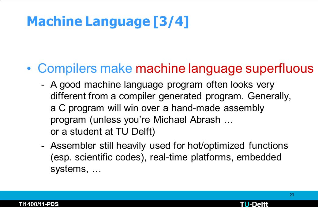 TU-Delft TI1400/11-PDS 23 Machine Language [3/4] Compilers make machine language superfluous -A good machine language program often looks very differe