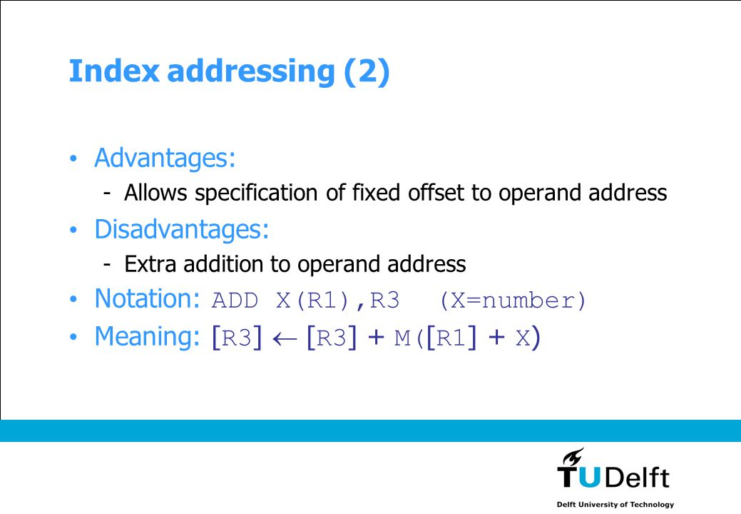 Index addressing (2) Advantages: -Allows specification of fixed offset to operand address Disadvantages: -Extra addition to operand address Notation:
