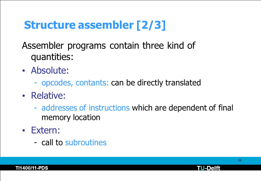 TU-Delft TI1400/11-PDS 38 Structure assembler [2/3] Assembler programs contain three kind of quantities: Absolute: -opcodes, contants: can be directly