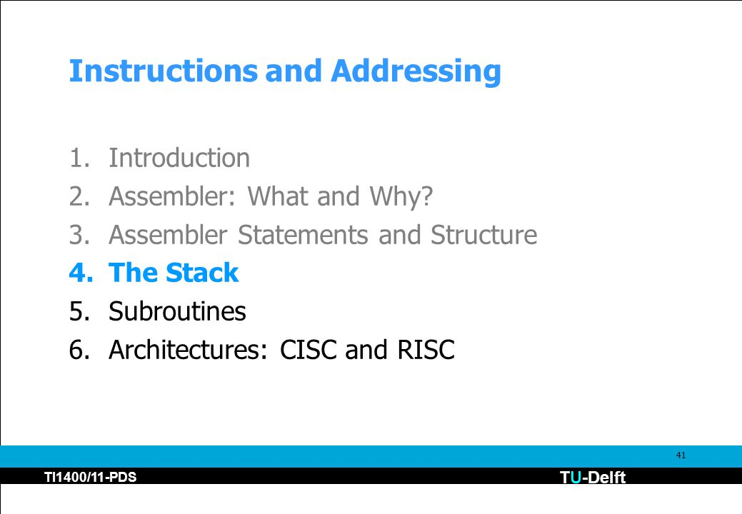 TU-Delft TI1400/11-PDS 41 Instructions and Addressing 1.Introduction 2.Assembler: What and Why? 3.Assembler Statements and Structure 4.The Stack 5.Sub