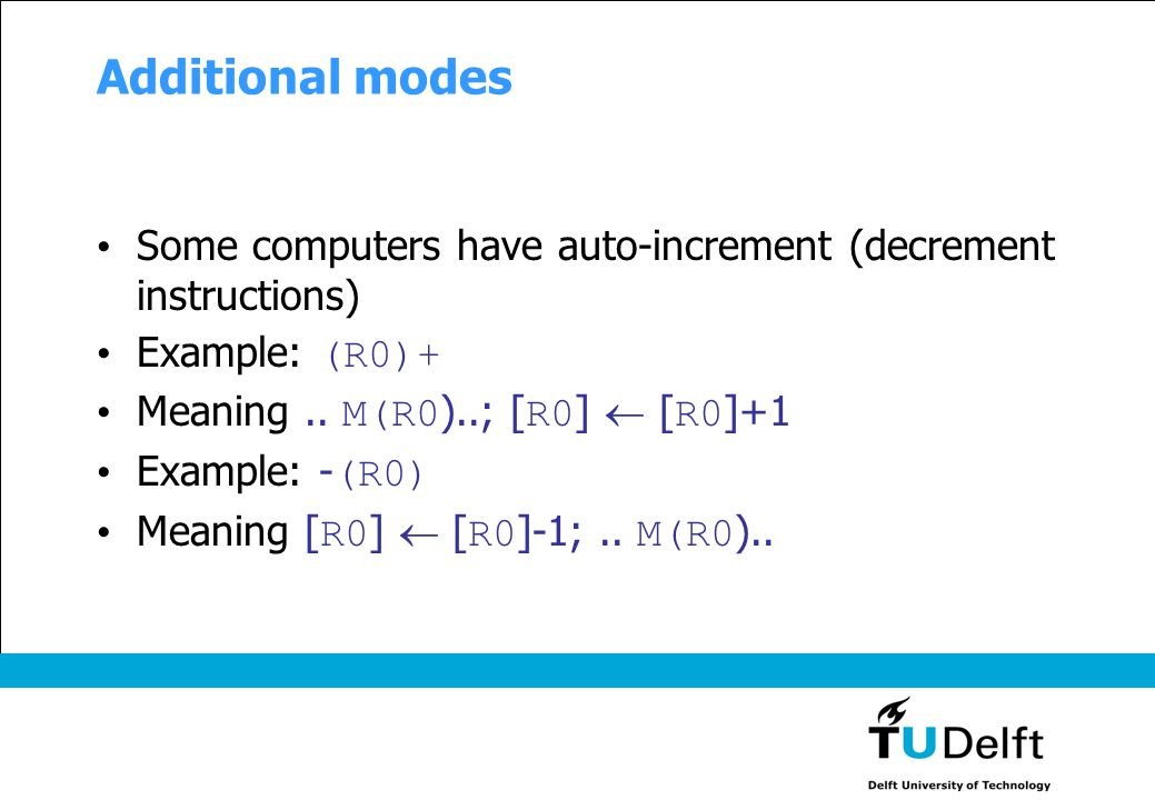Additional modes Some computers have auto-increment (decrement instructions) Example: (R0)+ Meaning.. M(R0 )..; [ R0 ]  [ R0 ]+1 Example: - (R0) Mean
