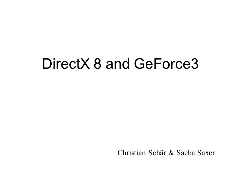 DirectX 8 and GeForce3 Christian Schär & Sacha Saxer