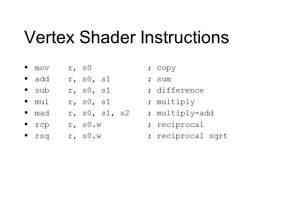 Vertex Shader Instructions  mov r, s0  add r, s0, s1  sub r, s0, s1  mul r, s0, s1  mad r, s0, s1, s2  rcp r, s0.w  rsq r, s0.w ; copy ; sum ; difference ; multiply ; multiply-add ; reciprocal ; reciprocal sqrt